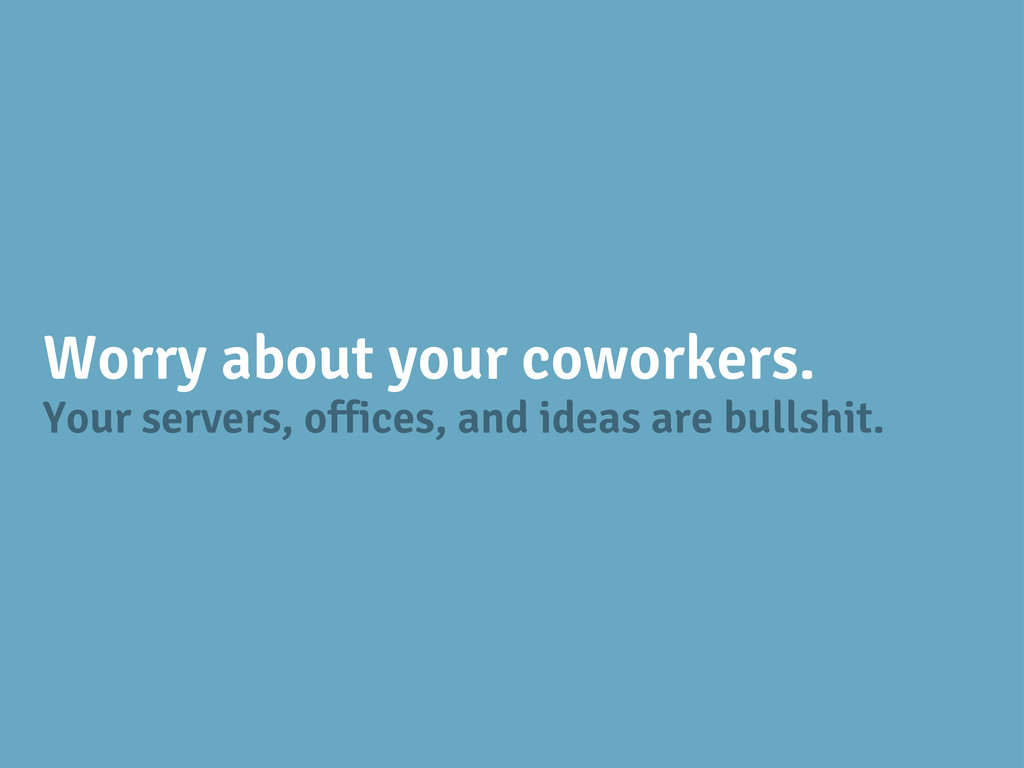 Your servers, offices, and ideas are bullshit. ...