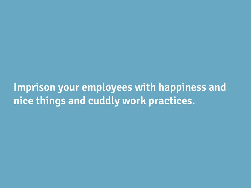 Imprison your employees with happiness and nice...