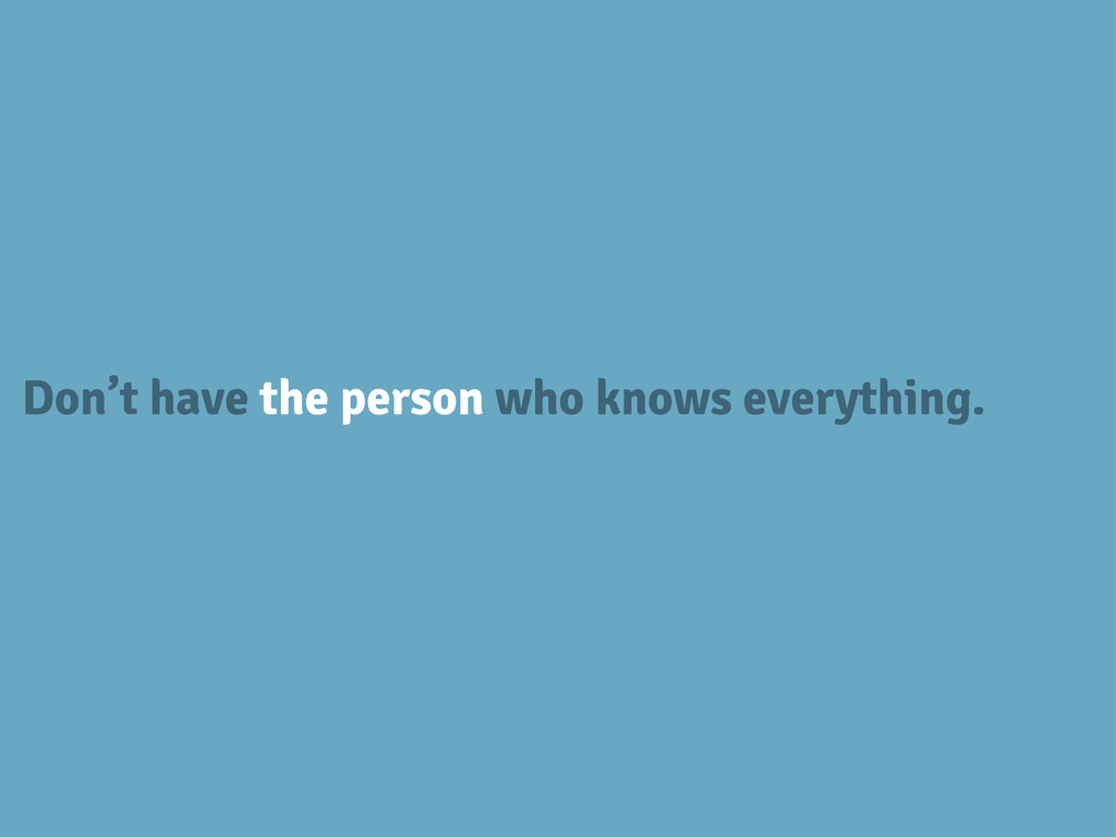 Don't have the person who knows everything.
