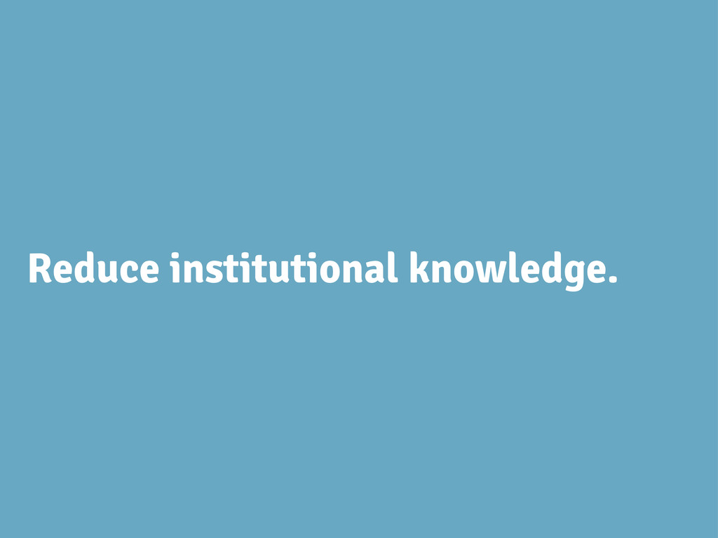 Reduce institutional knowledge.