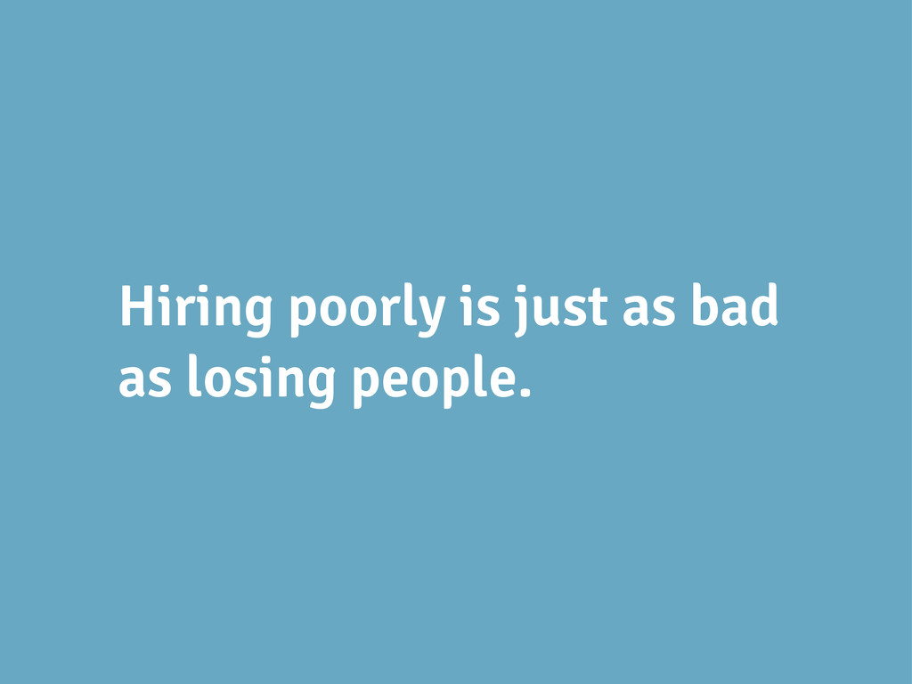 Hiring poorly is just as bad as losing people.