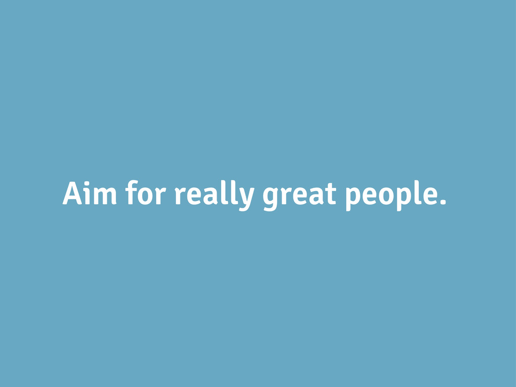 Aim for really great people.