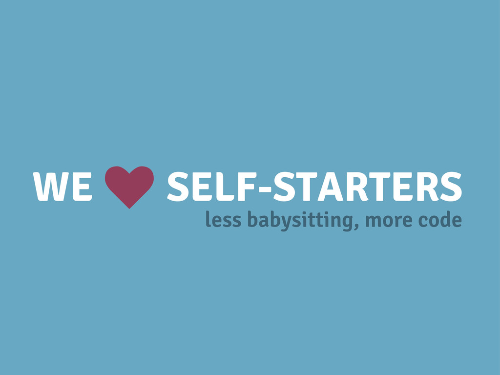 WE SELF-STARTERS k less babysitting, more code