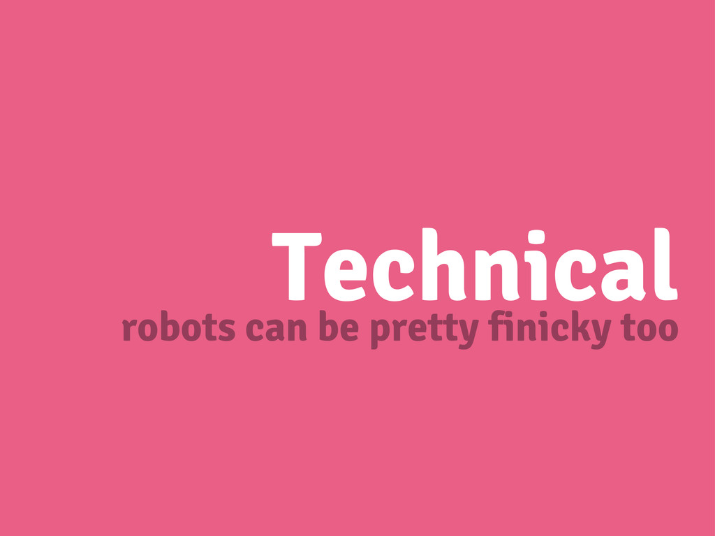 Technical robots can be pretty finicky too