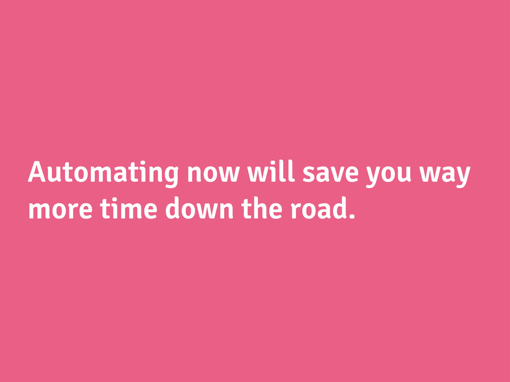 Automating now will save you way more time down...