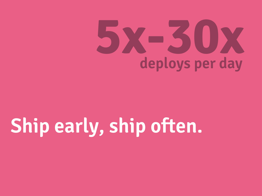 Ship early, ship often. 5x-30x deploys per day