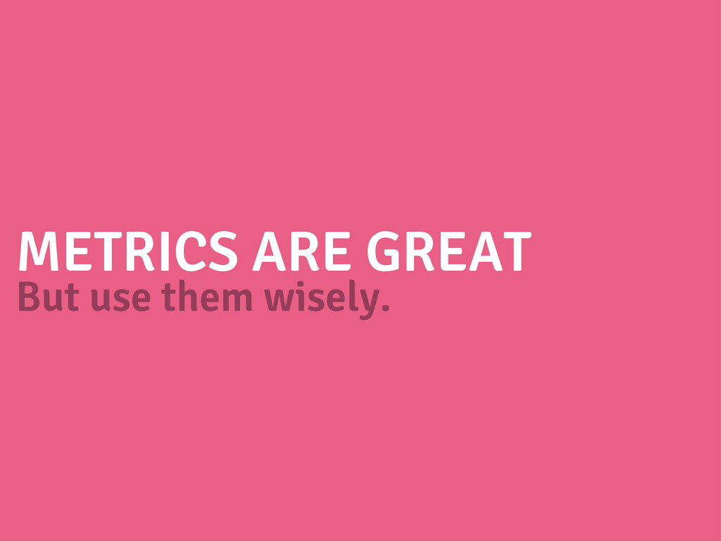 METRICS ARE GREAT But use them wisely.