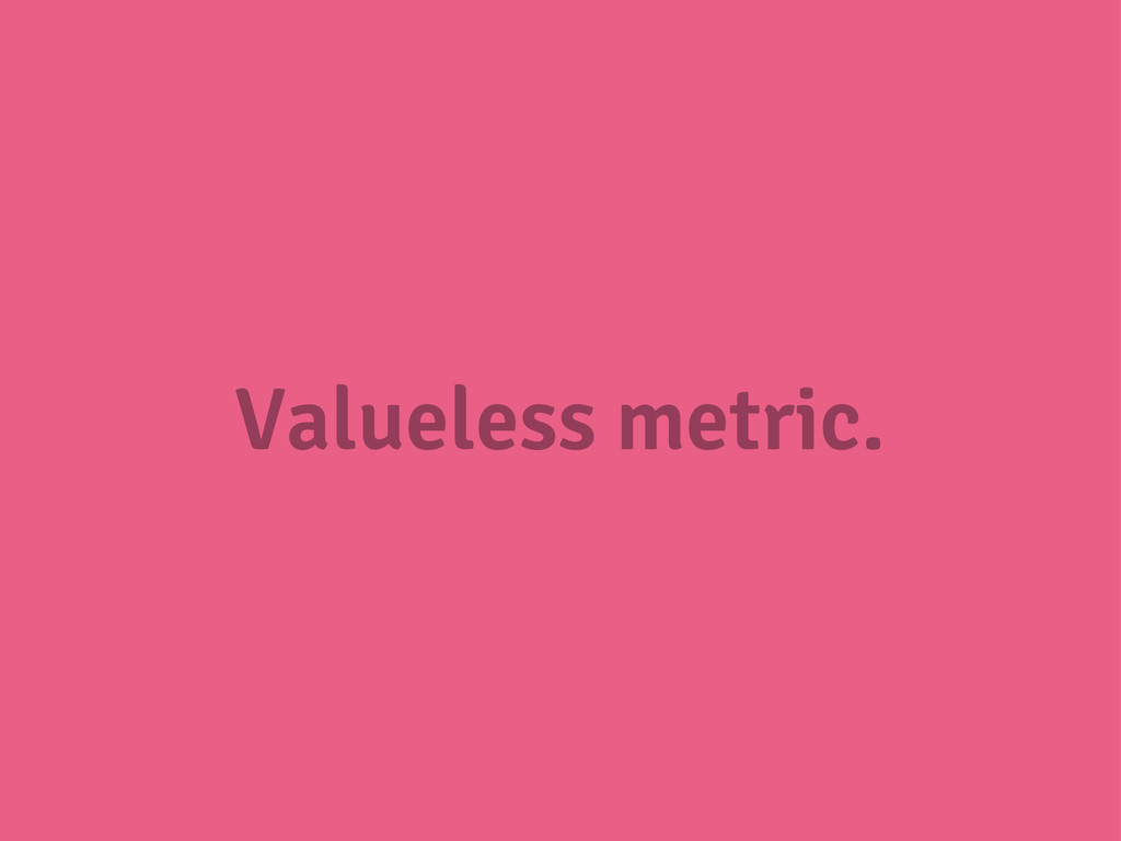 Valueless metric.