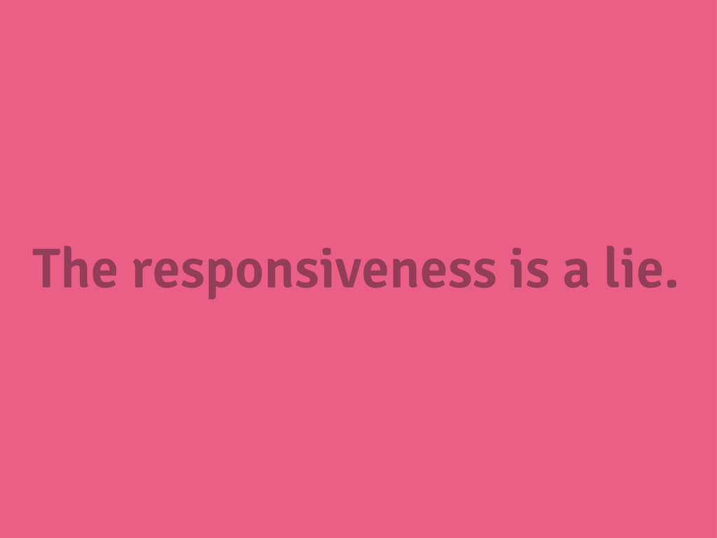 The responsiveness is a lie.