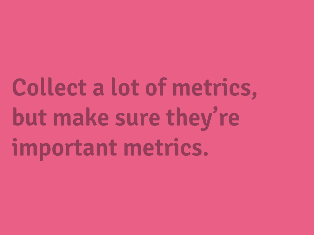 Collect a lot of metrics, but make sure they're...