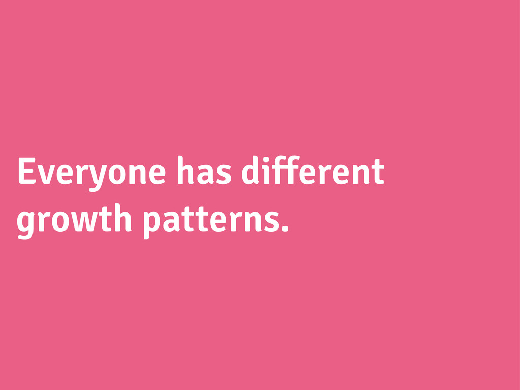 Everyone has different growth patterns.
