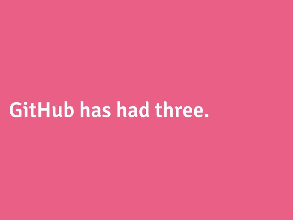 GitHub has had three.