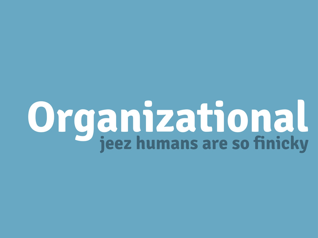 Organizational jeez humans are so finicky