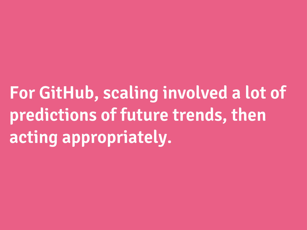 For GitHub, scaling involved a lot of predictio...