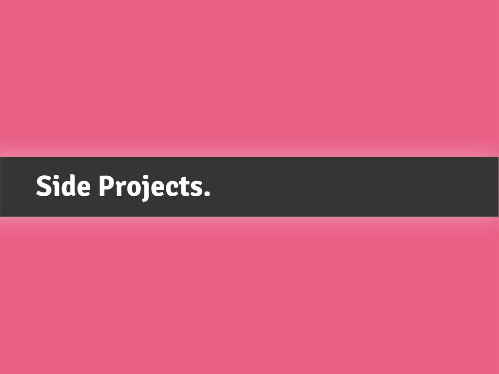 Side Projects.