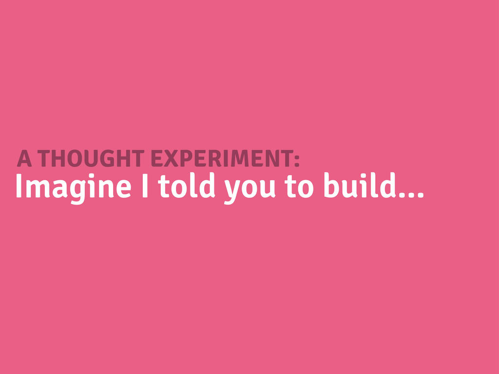 A THOUGHT EXPERIMENT: Imagine I told you to bui...