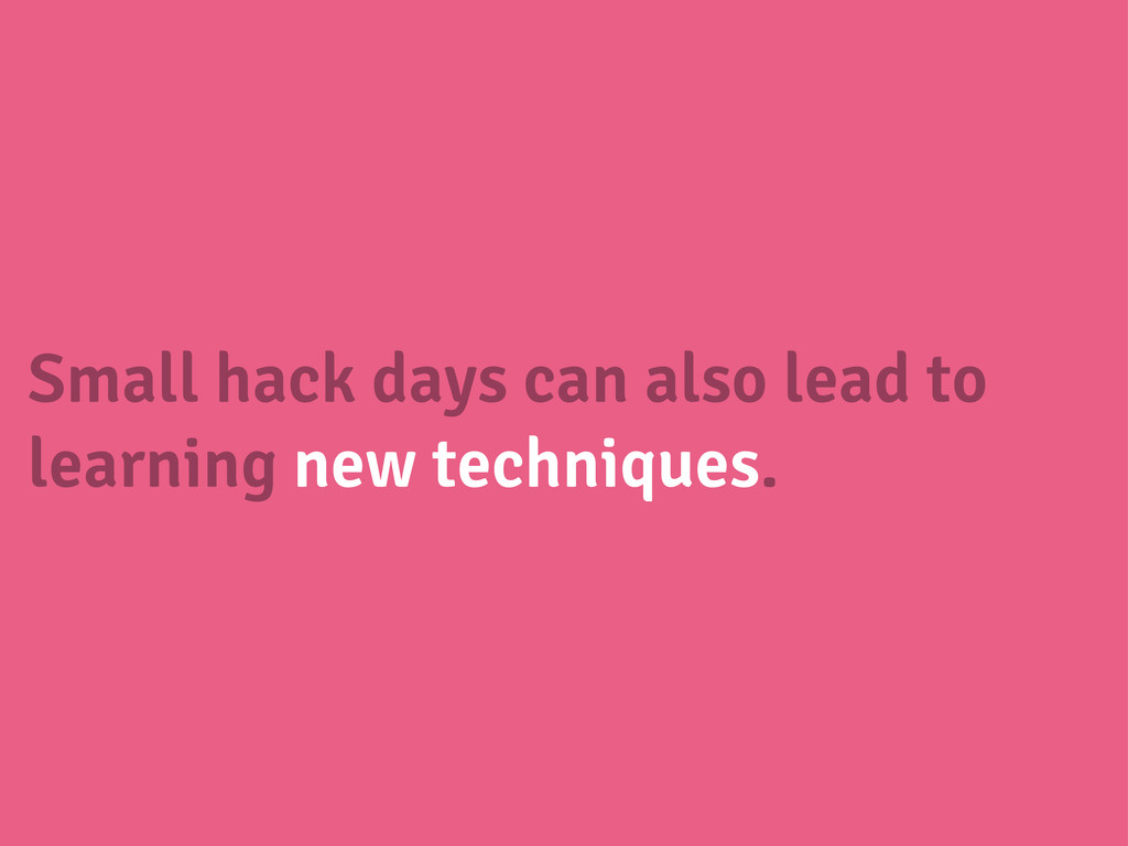 Small hack days can also lead to learning new t...