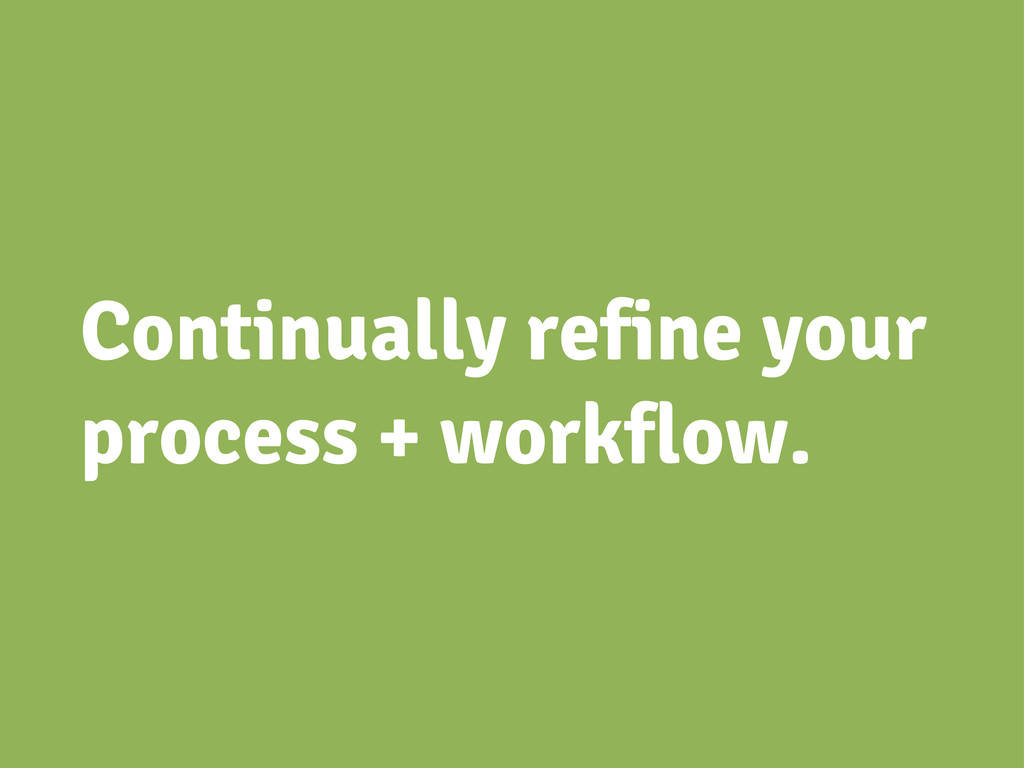 Continually refine your process + workflow.