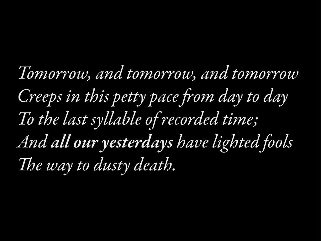 Tomorrow, and tomorrow, and tomorrow Creeps in ...