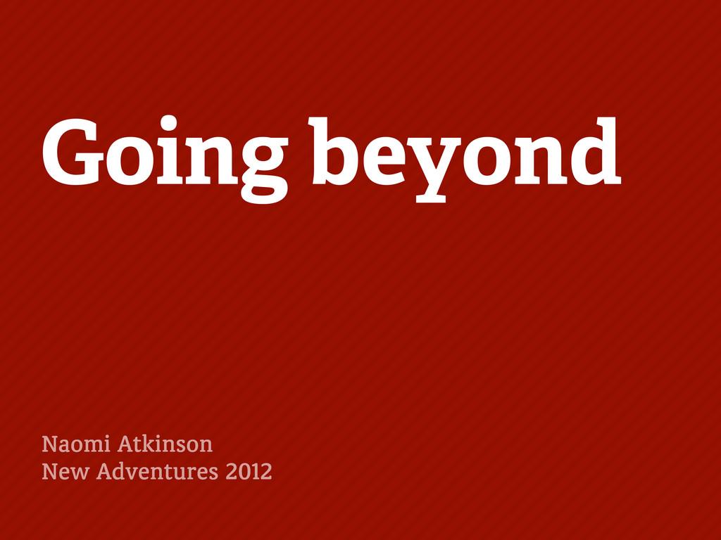 Going beyond Naomi Atkinson New Adventures 2012