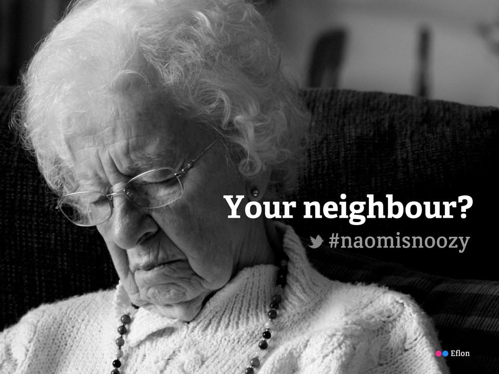 Your neighbour? #naomisnoozy Eflon