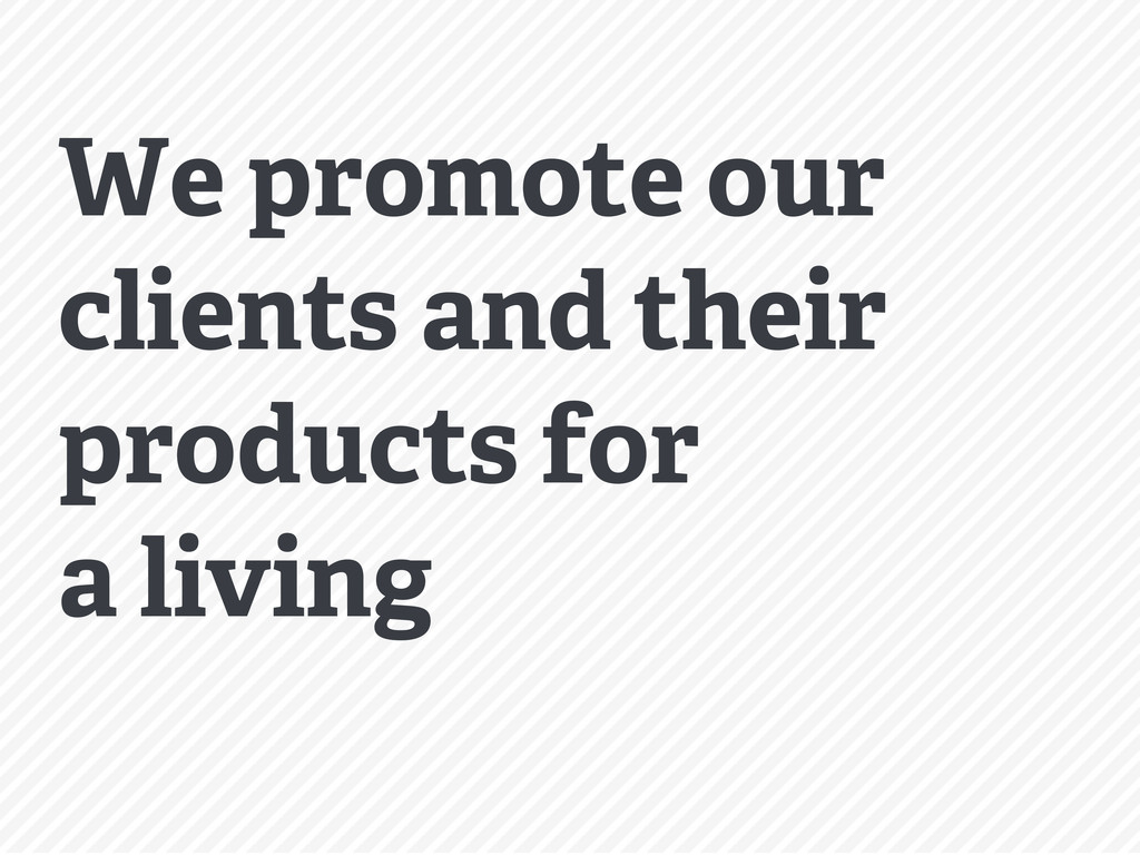We promote our clients and their products for a...