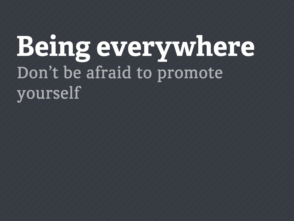 Being everywhere Don't be afraid to promote you...