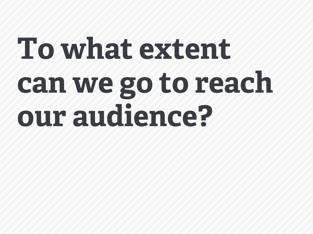 To what extent can we go to reach our audience?