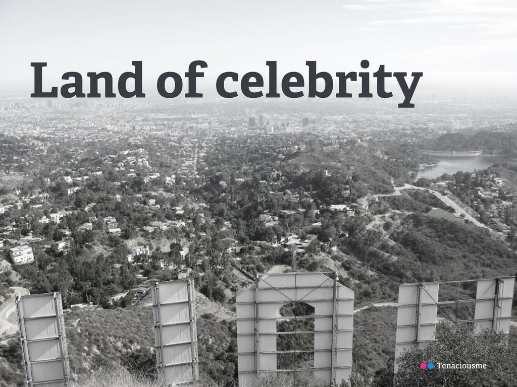 Land of celebrity Tenaciousme