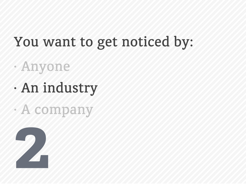 2 You want to get noticed by: • Anyone • An ind...