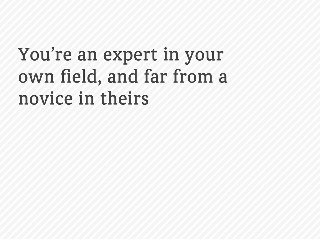 You're an expert in your own field, and far from...