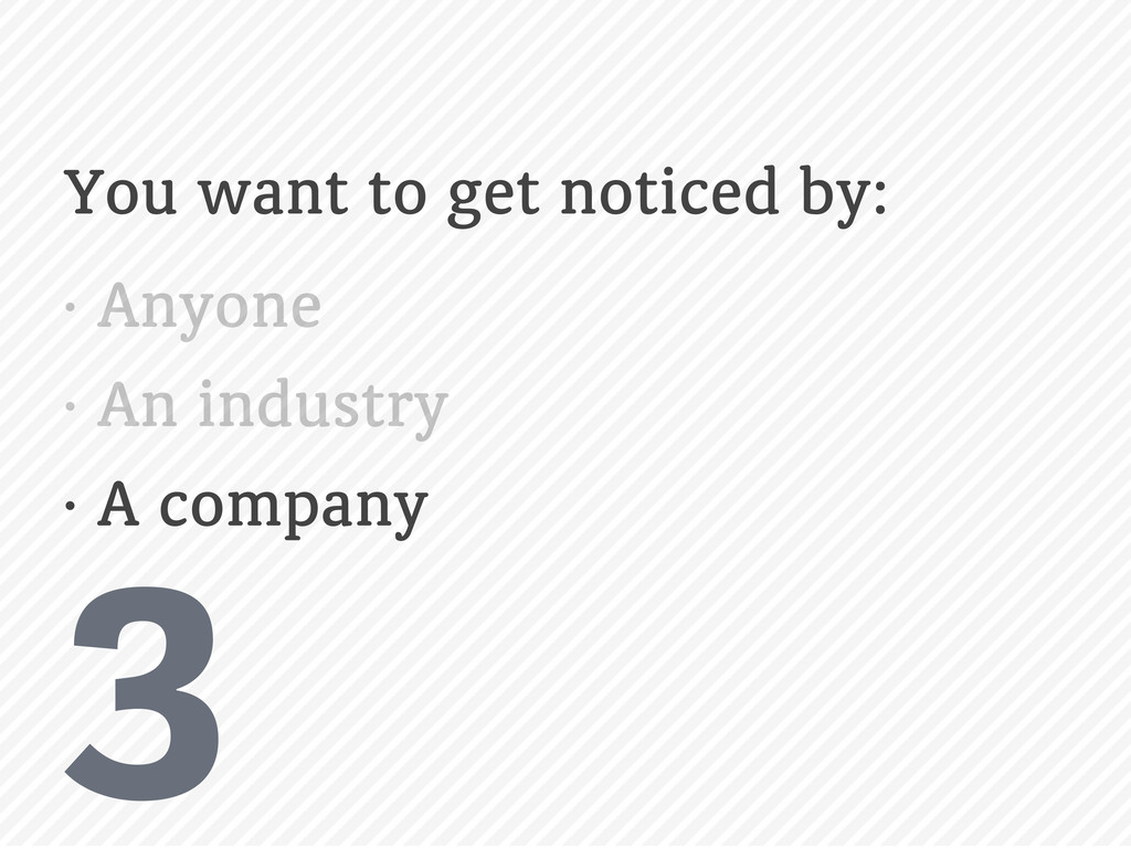3 You want to get noticed by: • Anyone • An ind...