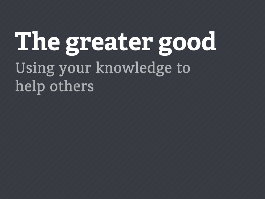 The greater good Using your knowledge to help o...