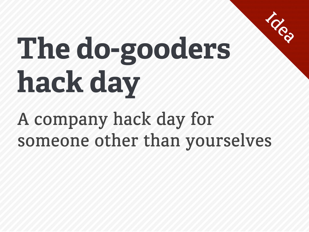 The do-gooders hack day Idea A company hack day...