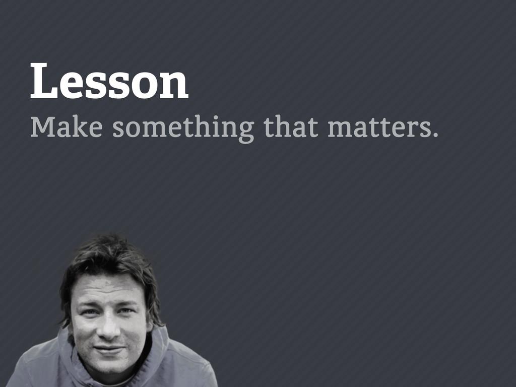 Lesson Make something that matters.