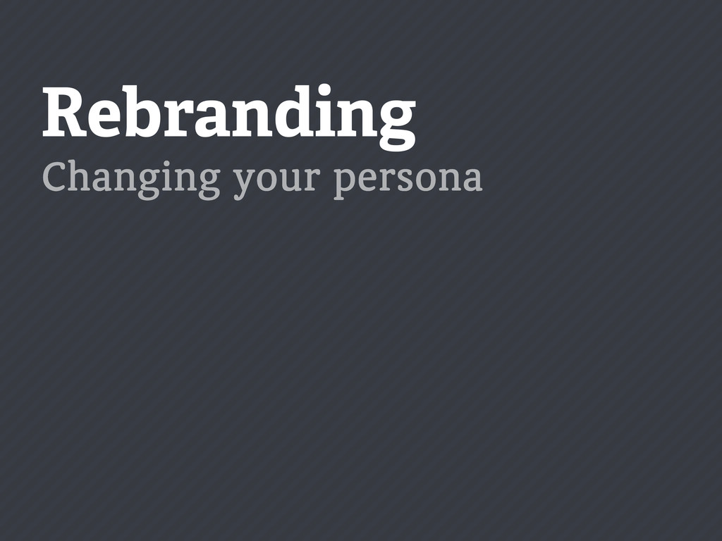 Rebranding Changing your persona