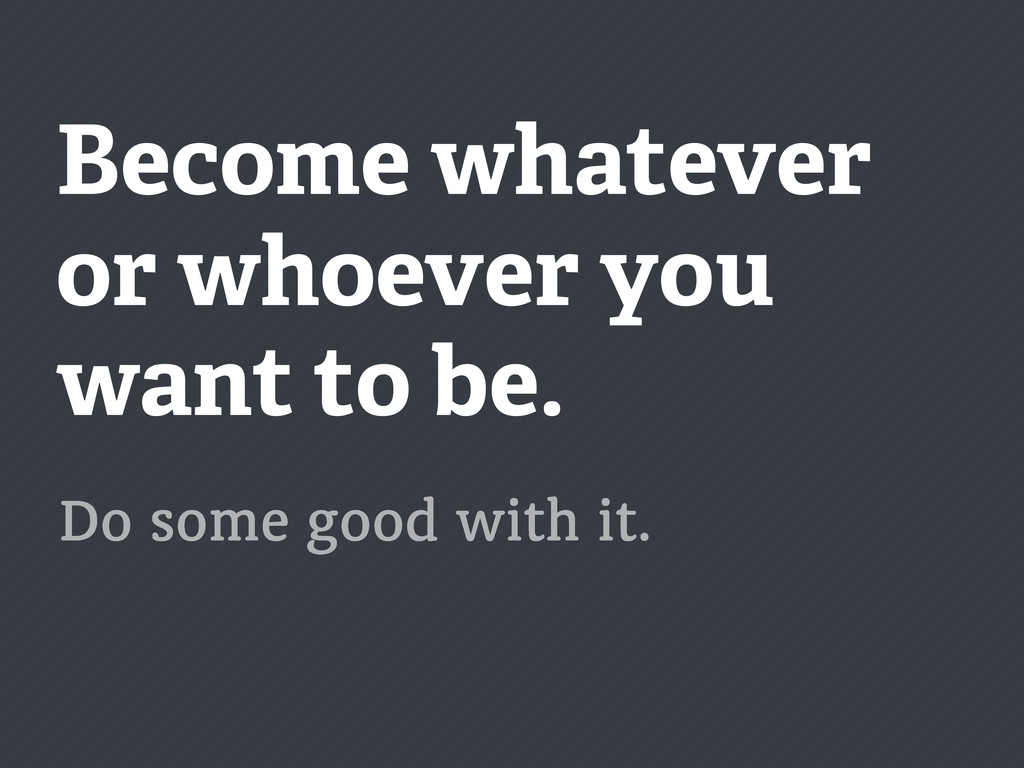 Become whatever or whoever you want to be. Do s...