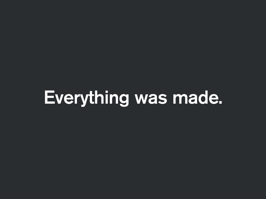 Everything was made.