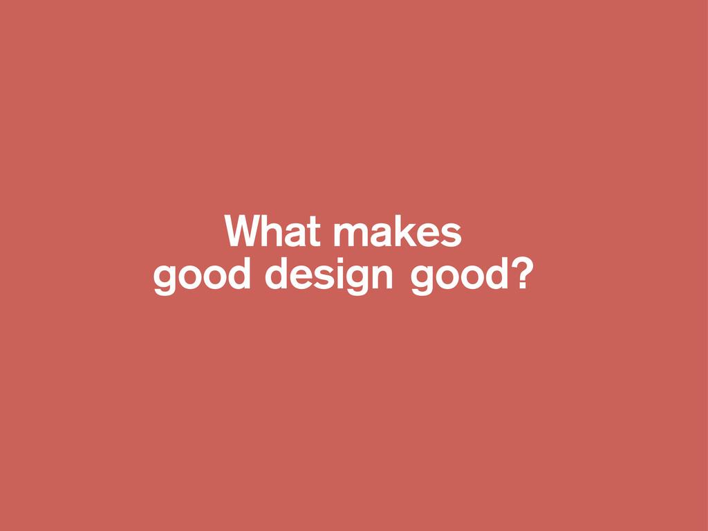 What makes good design good?