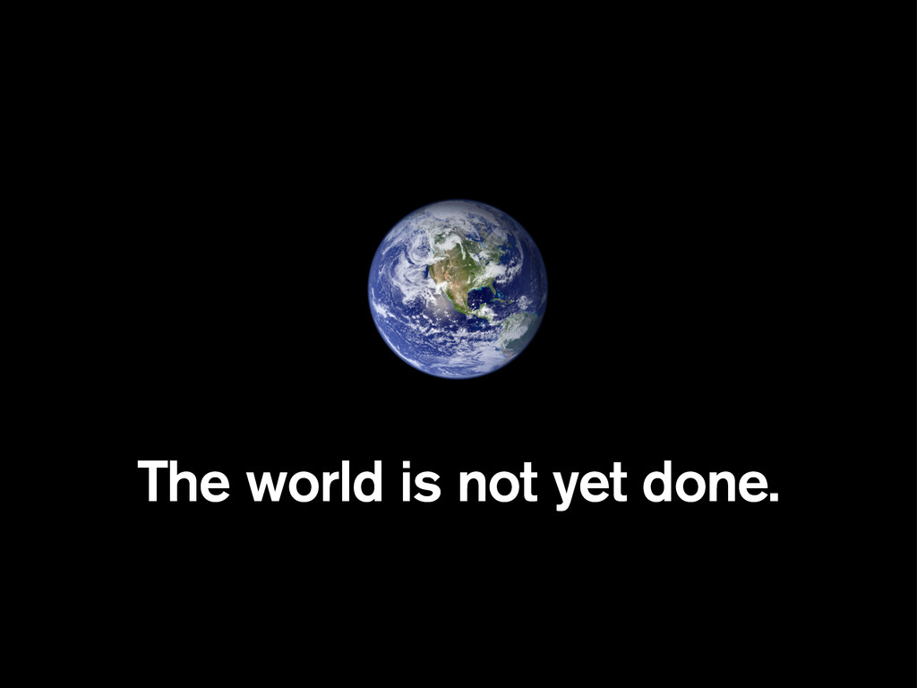 The world is not yet done.
