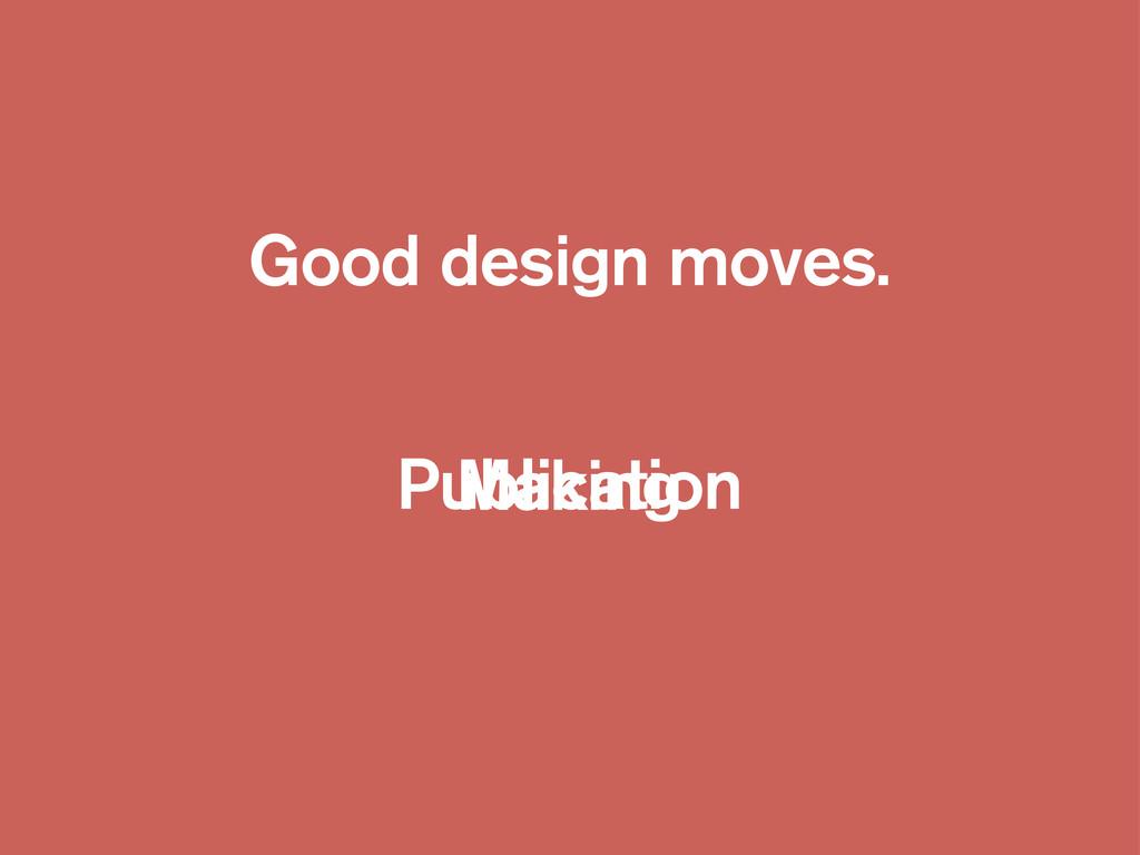 Good design moves. Making Publication