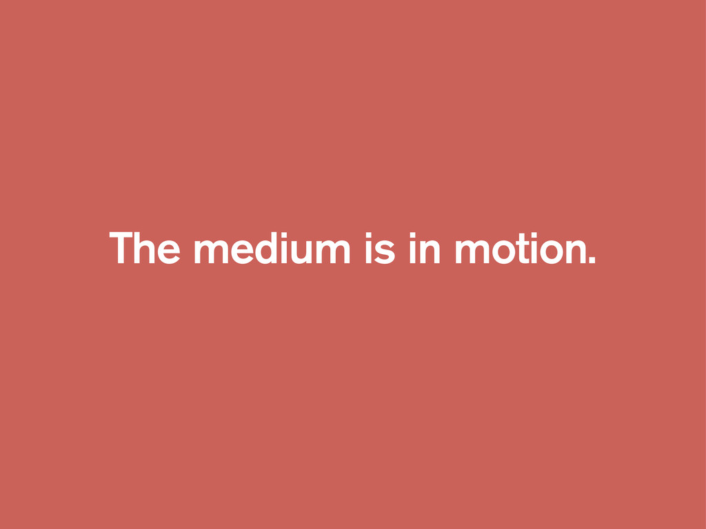 The medium is in motion.