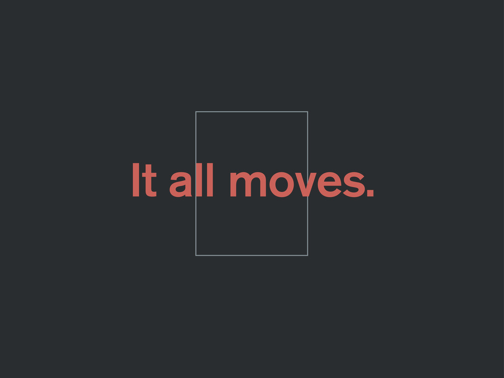 It all moves.