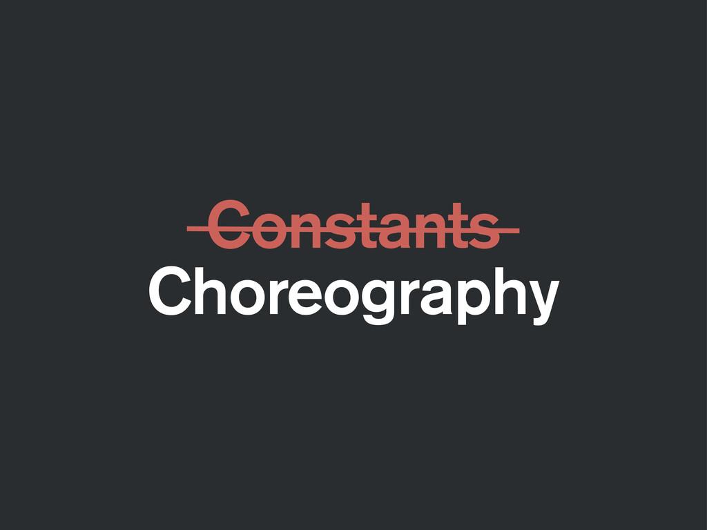 Constants Choreography