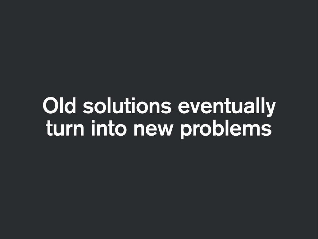 Old solutions eventually turn into new problems
