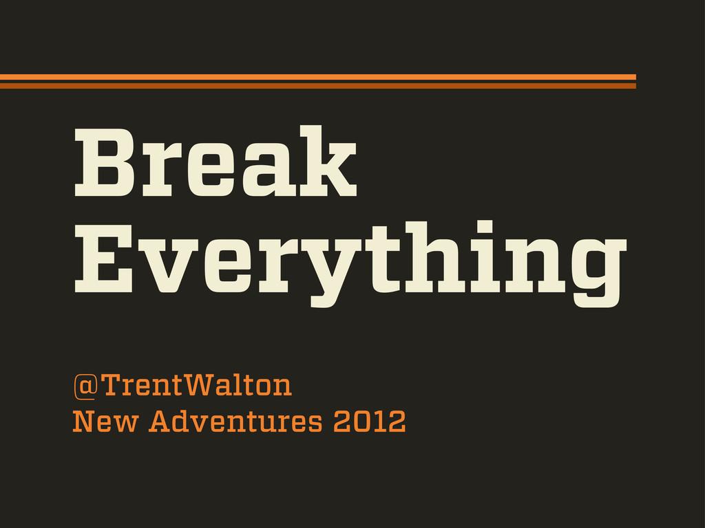 Break Everything @TrentWalton New Adventures 20...