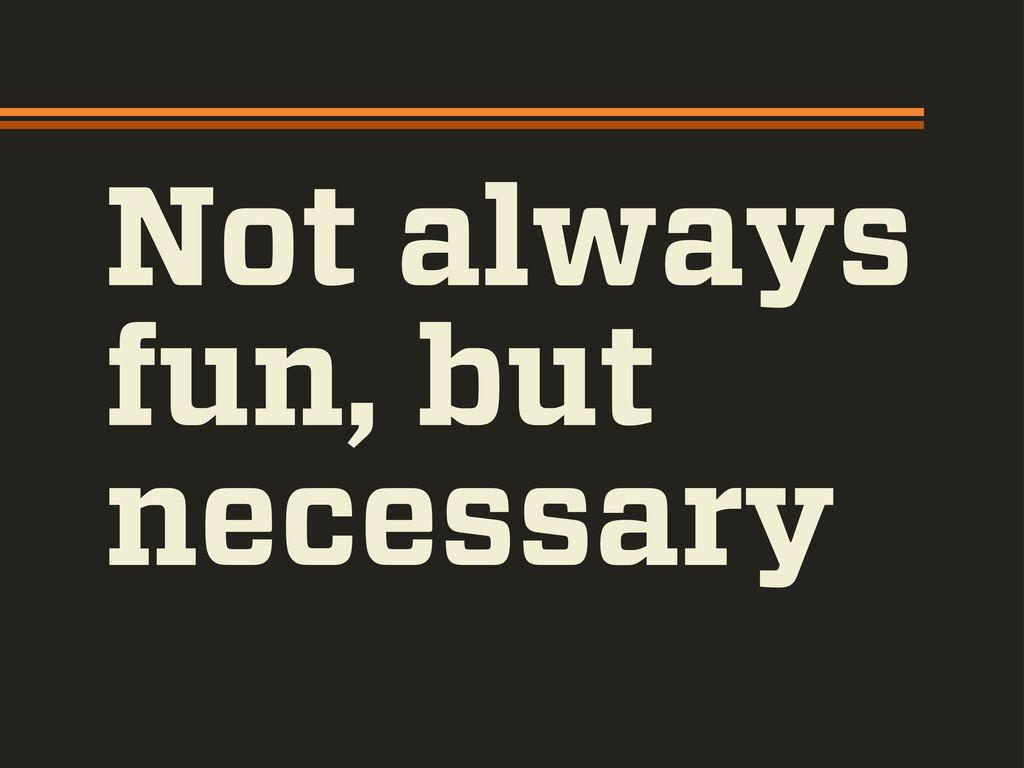 Not always fun, but necessary