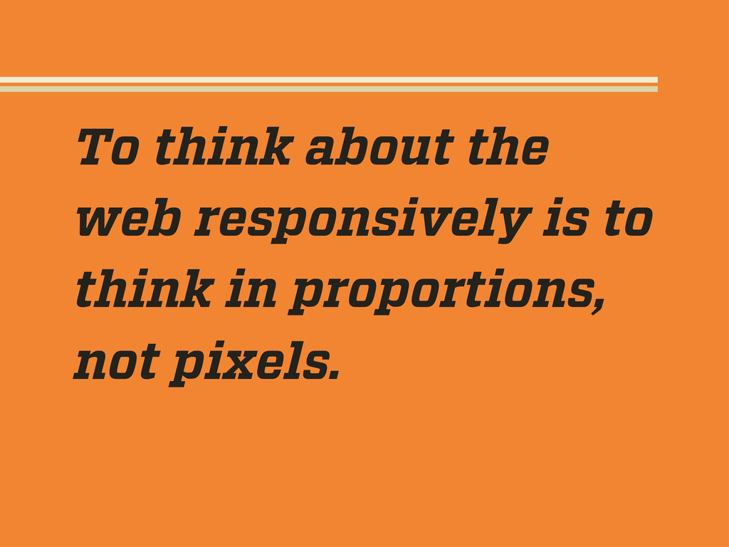 To think about the web responsively is to think...