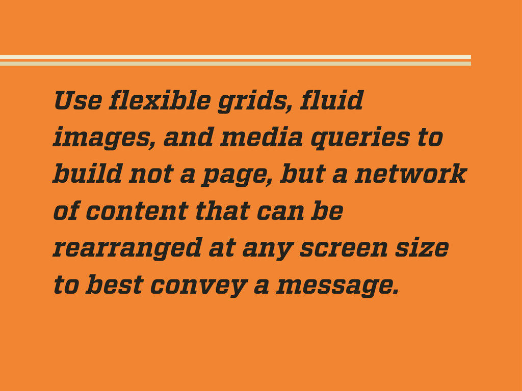 Use flexible grids, fluid images, and media queri...
