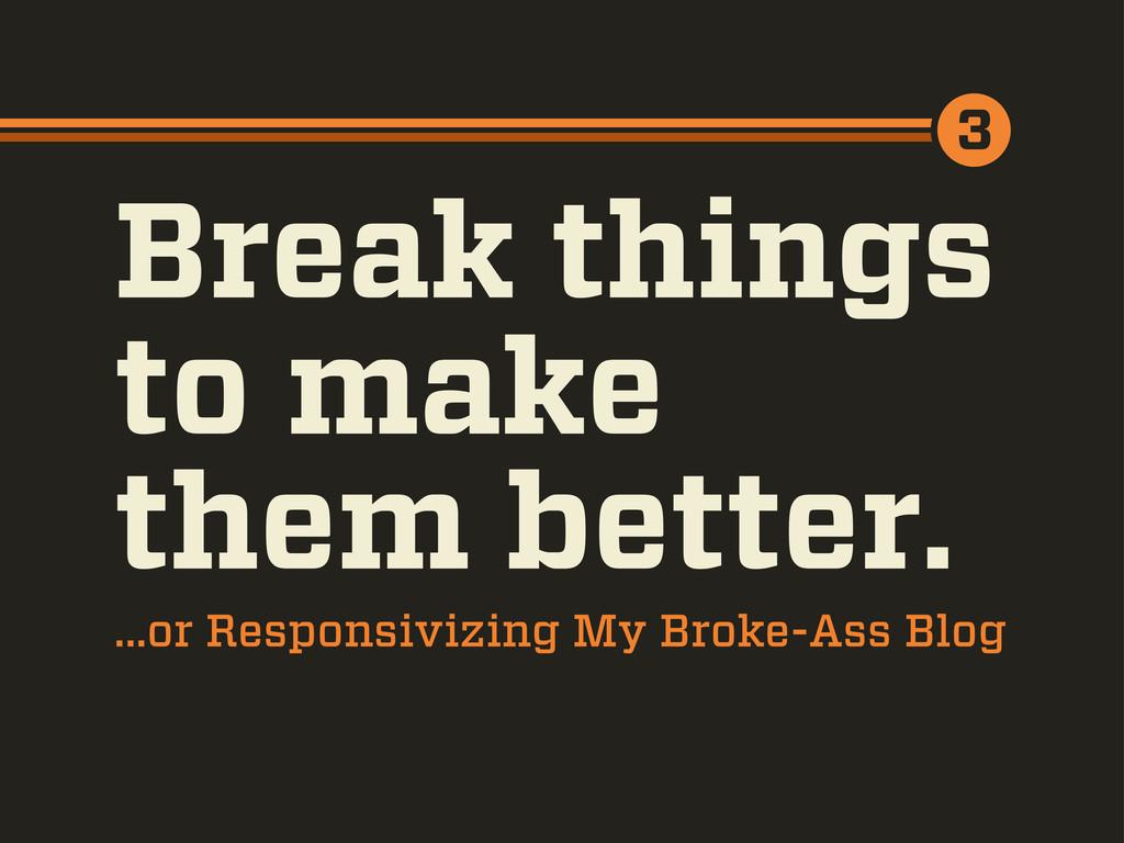 Break things to make them better. ...or Respons...